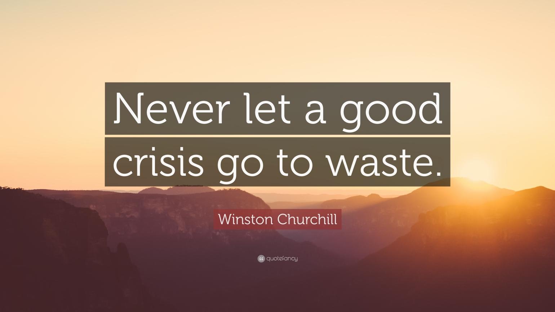 Never let a good crisis go waste